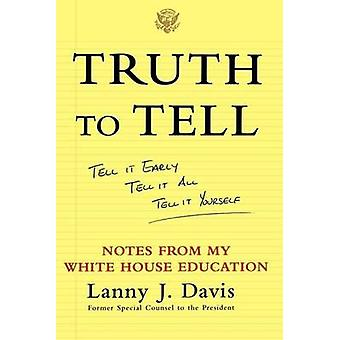 Truth to Tell Tell It Early Tell It All Tell It Yourself Notes from My White House Education by Davis & Lanny J.