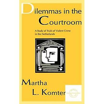 Dilemmas in the Courtroom A Study of Trials of Violent Crime in the Netherlands by Komter & Martha
