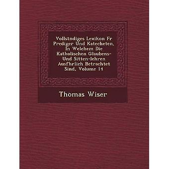 Vollst Ndiges Lexikon Fur Prediger Und Katecheten in Welchem Die Katholischen Glaubens Und SittenLehren Ausf Hrlich Betrachtet Sind Volume 14 by Wiser & Thomas
