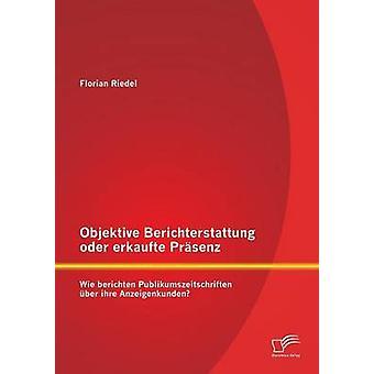 Objektive Berichterstattung oder erkaufte Prsenz Wie berichten Publikumszeitschriften ber ihre Anzeigenkunden by Riedel & Florian