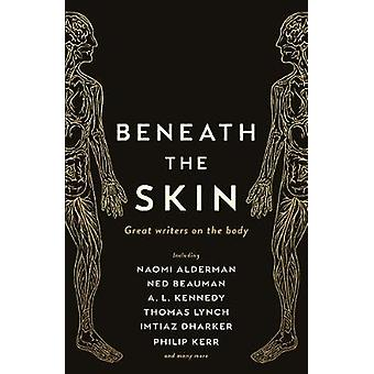 Beneath the Skin - Great Writers on the Body by Beneath the Skin - Grea