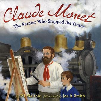 Claude Monet: The Painter Who Stopped the Trains (Hardcover) by Maltbie P. I. Smith Jos A.