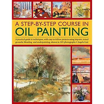 A Step-by-step Course in Oil Painting - A Practical Guide to Technique