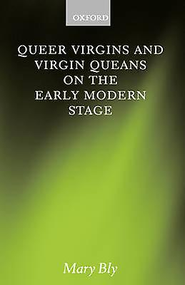 Queer Virgins and Virgin Queens on the Early Modern Stage by Bly & Mary