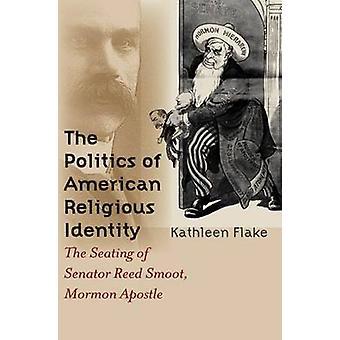 Politics of American Religious Identity The Seating of Senator Reed Smoot Mormon Apostle by Flake & Kathleen