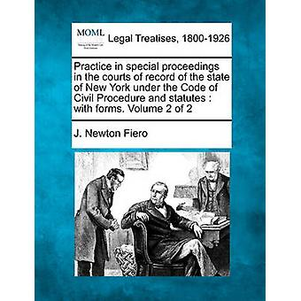 Practice in special proceedings in the courts of record of the state of New York under the Code of Civil Procedure and statutes  with forms. Volume 2 of 2 by Fiero & J. Newton