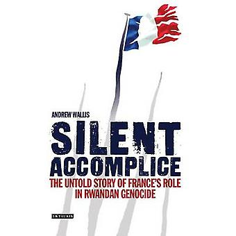 Silent Accomplice - The Untold Story of France's Role in the Rwandan G