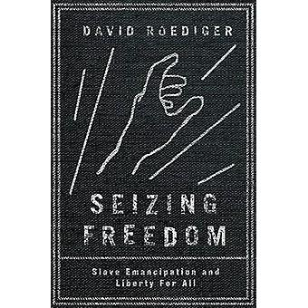 Seizing Freedom - Slave Emancipation and Liberty for All by David Roed