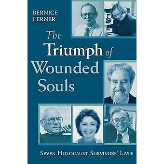 The Triumph of Wounded Souls - Seven Holocaust Survivors' Lives by Ber