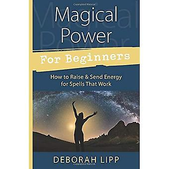 Magical Power for Beginners: How to Raise and Send Energy for Spells� That Work