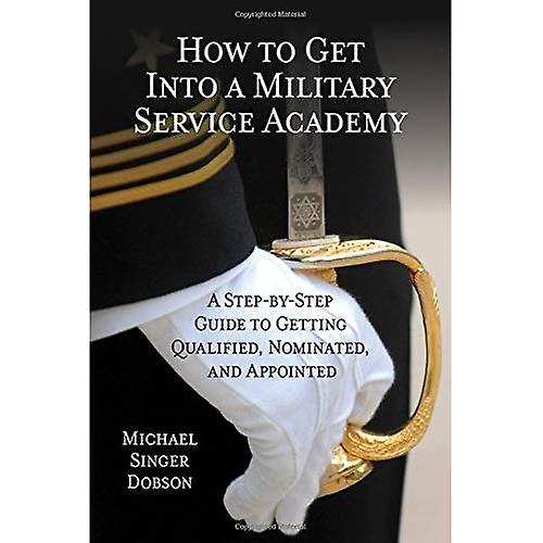 How to Get into a Military Service Academy  A Step-by-Step Guide to Getting Qualified, Nominated, and Appointed