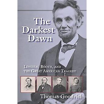 The Darkest Dawn Lincoln Booth and the Great American Tragedy by Goodrich & Thomas