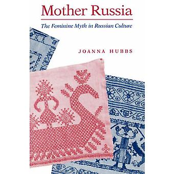 Mother Russia The Feminine Myth in Russian Culture by Hubbs & Joanna