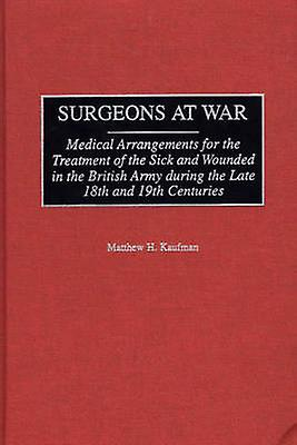 Surgeons at War Medical Arrangements for the Treatment of the Sick and Wounded in the British Army During the Late 18th and 19th Centu by Kaufman & Matthew H.