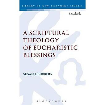 A Scriptural Theology of Eucharistic Blessings by Bubbers & Susan I.