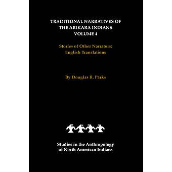 Traditional Narratives of the Arikara Indians English Translations Volume 4 Stories of Other Narrators by Parks & Douglas R.
