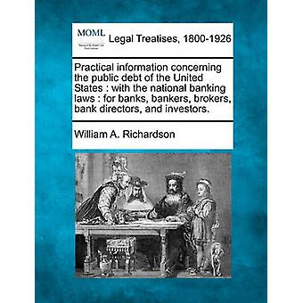 Practical information concerning the public debt of the United States  with the national banking laws  for banks bankers brokers bank directors and investors. by Richardson & William A.