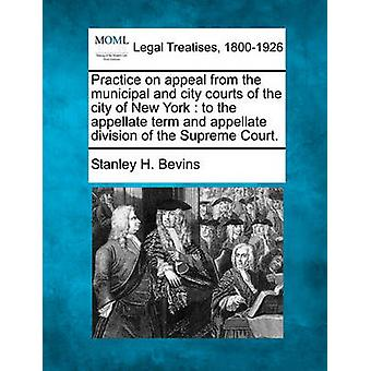 Practice on appeal from the municipal and city courts of the city of New York  to the appellate term and appellate division of the Supreme Court. by Bevins & Stanley H.