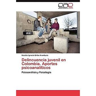 Delincuencia Juvenil En Colombia. Aportes Psicoanaliticos by Uribe Aramburo & Nicol S. Ignacio