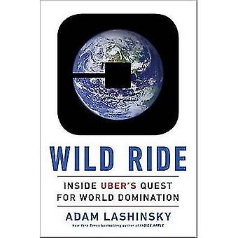 Wild Ride - Inside Uber's Quest for World Domination by Adam Lashinsky