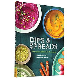 Dips & Spreads - 45 Gorgeous and Good-for-You Recipes by Dawn Yanagiha