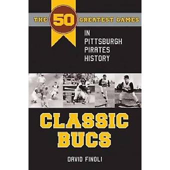 Classic Bucs - The 50 Greatest Games in Pittsburgh Pirates History by