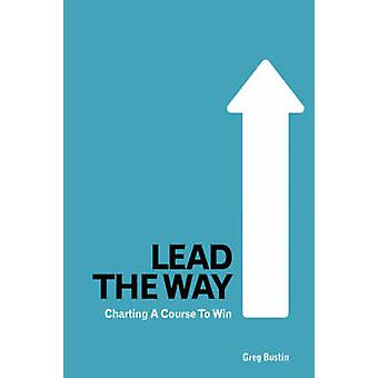 Lead the Way Charting a Course to Win by Bustin & Greg