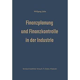 Finanzplanung und Finanzkontrolle in der Industrie  Systematische Darstellung der Grundlagen by Lcke & Wolfgang