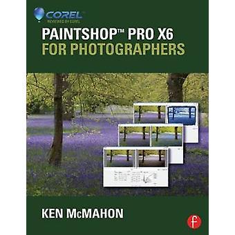 PaintShop Pro X6 for Photographers by Ken McMahon