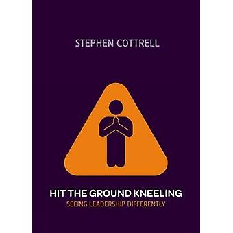 Hit the Ground Kneeling - Seeing Leadership Differently by Stephen Cot