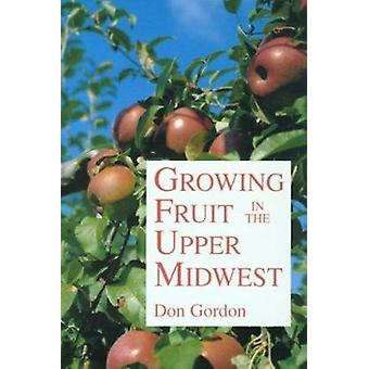Growing Fruit in the Upper Midwest (New edition) by Don Gordon - 9780