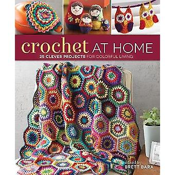 Crochet at Home - 25 Clever Projects for Colorful Living by Brett Bara
