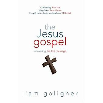 The Jesus Gospel - Recovering the Lost Message by Liam Goligher - 9781