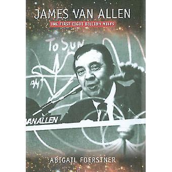 James Van Allen - The First Eight Billion Miles by Abigail Foerstner -