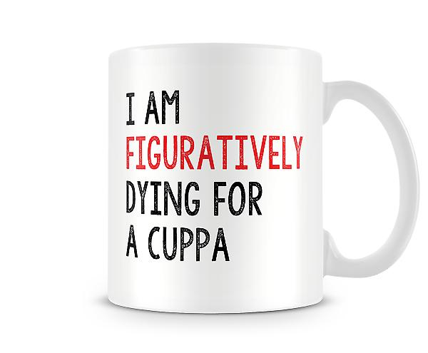 I Am Figuratively Dying For A Cuppa Mug