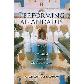 Performing AlAndalus Music and Nostalgia Across the Mediterranean by Shannon & Jonathan Holt