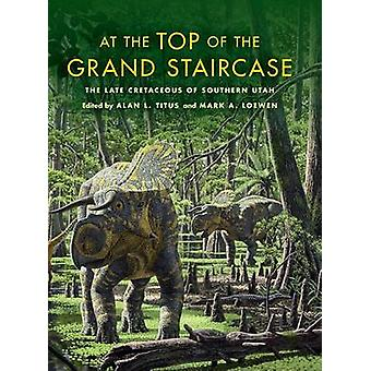 At the Top of the Grand Staircase The Late Cretaceous of Southern Utah by Titus & Alan L.