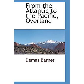 From the Atlantic to the Pacific Overland by Barnes & Demas
