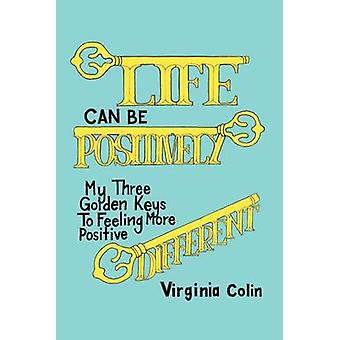 Life Can Be Positively Different My Three Golden Keys to Feeling More Positive by Colin & Virginia