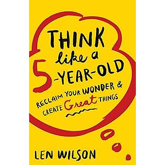 Think Like a 5 Year Old Reclaim Your Wonder  Create Great Things by Wilson & Len