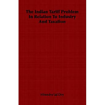 The Indian Tariff Problem In Relation To Industry And Taxation by Lal Dey & Hirendra