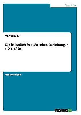Die kaiserlichfranzsischen Beziehungen 16411648 by Bock & Martin