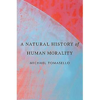 A Natural History of Human Morality by A Natural History of Human Mor