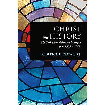 Christ and History: The Christology of Bernard Lonergan from 1935 to 1982 (Lonergan Studies) (Paperback) by Crowe Frederick E. S. J.