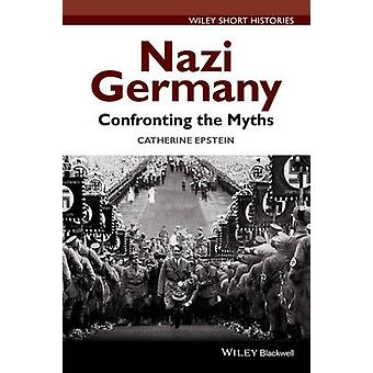 Nazi Germany - Confronting the Myths by Catherine A. Epstein - 9781118