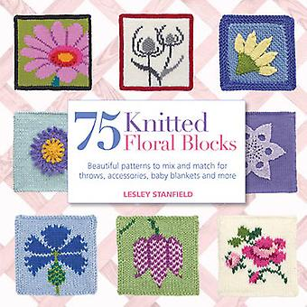75 Knitted Floral Blocks - Beautiful Patterns to Mix and Match for Thr