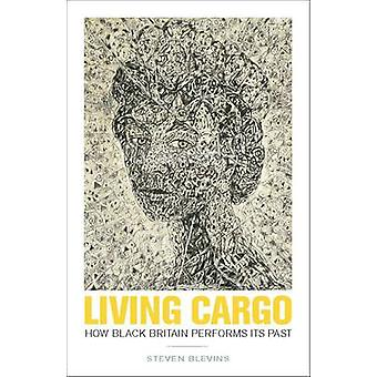 Living Cargo - How Black Britain Performs Its Past by Steven Blevins -