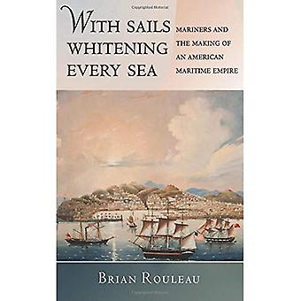 With Sails Whitening Every Sea: Mariners and the Making of an American Maritime Empire (The United States in the...