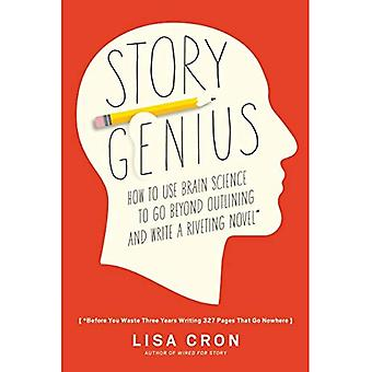 Story Genius: How to Use Brain Science to Go Beyond Outlining and Write a Riveting Novel (Before You Waste Three...