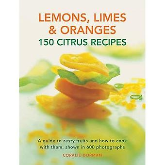 Lemons, Limes & Oranges: 150 Citrus Recipes: A Guide to Zesty Fruits and How to Cook with Them, Shown in 600 Photographs